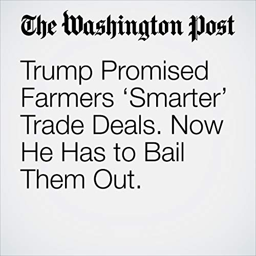 Trump Promised Farmers 'Smarter' Trade Deals. Now He Has to Bail Them Out. copertina