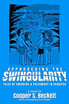 Approaching The Swingularity: Tales of Swinging & Polyamory in Paradise (Books of The Swingularity Book 2) by [Cooper S. Beckett]