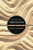 Inheriting Abraham: The Legacy of the Patriarch in Judaism, Christianity, and Islam (Library of Jewish Ideas, 3)