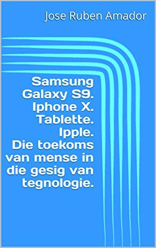 Samsung Galaxy S9.  Iphone X.  Tablette.  Ipple.  Die toekoms van mense in die gesig van tegnologie. (Afrikaans Edition)