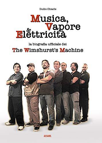 MUSICA, VAPORE & ELETTRICITÀ: La biografia ufficiale dei The Wimshurst's Machine (TWM) (Italian Edition)
