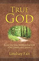 True God: Restoring Your Relationship With Our Creator and Savior