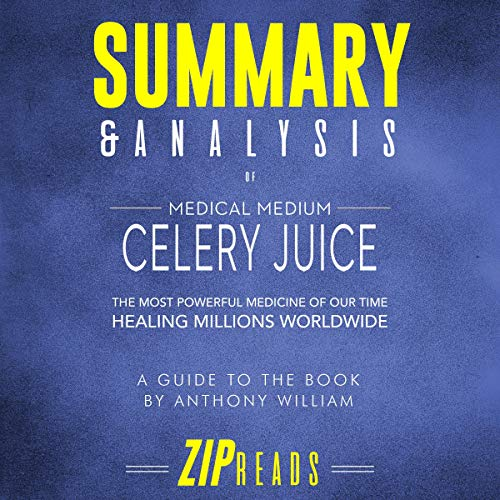 Summary & Analysis of Medical Medium Celery Juice: The Most Powerful Medicine of Our Time Healing Millions Worldwide | A Guide to the Book by Anthony William