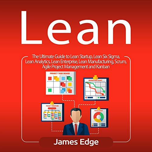 Lean: The Ultimate Guide to Lean Startup, Lean Six Sigma, Lean Analytics, Lean Enterprise, Lean Manufacturing, Scrum, Agile Project Management and Kanban cover art