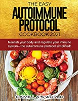 The Easy Autoimmune Protocol Cookbook 2021: Nourish your body and regulate your immune system-the autoimmune protocol simplified!