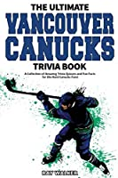 The Ultimate Vancouver Canucks Trivia Book: A Collection of Amazing Trivia Quizzes and Fun Facts for Die-Hard Canucks Fans!