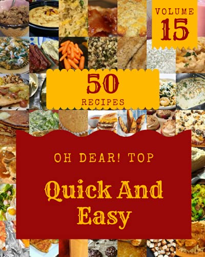 Oh Dear! Top 50 Quick And Easy Recipes Volume 15: Not Just a Quick And Easy Cookbook!