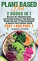 Plant Based Diet: 2 Books in 1: Discover 101+ Delicious Foods and The Only Painless 21-Day Meal Plan Method That Over 127 Doctors Adopted to Improve Their Families' Health (Part 1 and Part 2)
