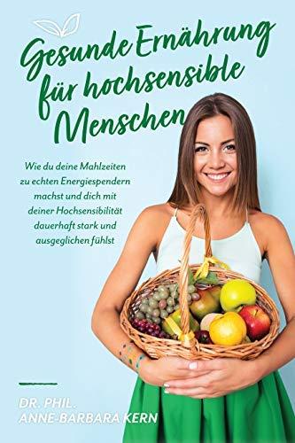 Gesunde Ernährung für hochsensible Menschen: Wie du deine Mahlzeiten zu echten Energiespendern machst und dich mit deiner Hochsensibilität dauerhaft stark und ausgeglichen fühlst