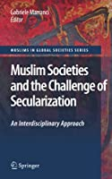 Muslim Societies and the Challenge of Secularization: An Interdisciplinary Approach (Muslims in Global Societies Series (1))