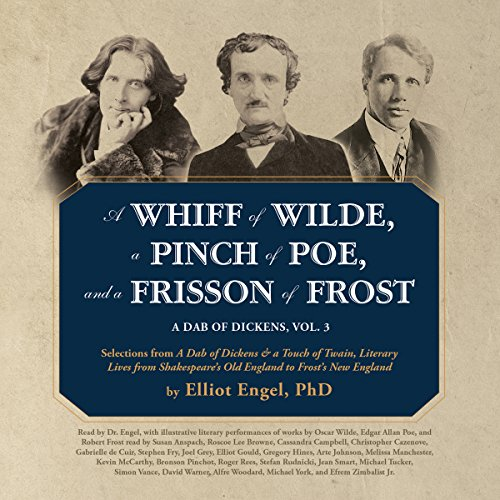 A Whiff of Wilde, a Pinch of Poe, and a Frisson of Frost     A Dab of Dickens, Vol. 3; Selections from A Dab of Dickens & a Touch of Twain, Literary Lives from Shakespeare's Old England to Frost's New England              By:                                                                                                                                 Elliot Engel PhD,                                                                                        Oscar Wilde,                                                                                        Edgar Allan Poe,                   and others                          Narrated by:                                                                                                                                 Roscoe Lee Browne,                                                                                        Cassandra Campbell,                                                                                        Christopher Cazenove,                   and others                 Length: 6 hrs and 46 mins     1 rating     Overall 4.0