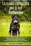 La Guida Completa per Il Tuo Rottweiler: La guida indispensabile per essere un proprietario perfetto ed avere un Rottweiler Obbediente, Sano e Felice