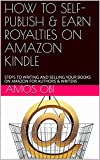 HOW TO SELF- PUBLISH & EARN ROYALTIES ON AMAZON KINDLE : STEPS TO WRITING AND SELLING YOUR BOOKS ON AMAZON FOR AUTHORS & WRITERS (English Edition)