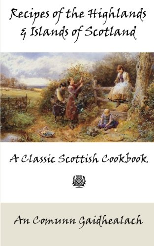 Recipes of the Highlands and Islands of Scotland: A Classic Scottish Cookbook (The Feill Cookery Book)