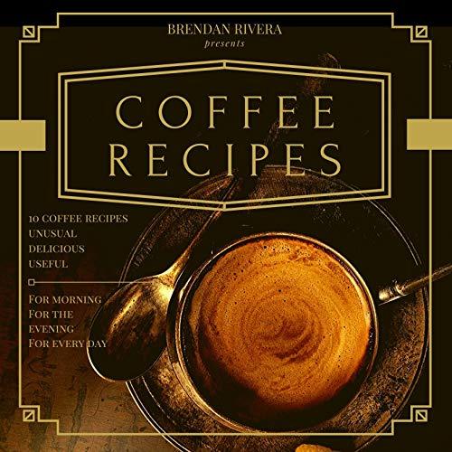 Coffee Recipes: Top 10 Coffee Recipes, Unusual Delicious Useful (Brendan Rivera) (English Edition)