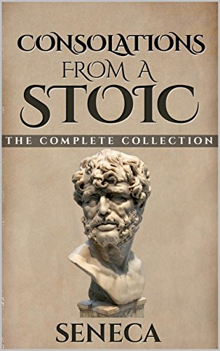 Consolations From A Stoic: De Consolatione ad Marciam, De Consolatione ad Polybium and De Consolatione ad Helviam (Illustrated) (Stoics In Their Own Words Book 7)