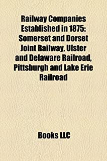 Railway Companies Established in 1875: Somerset and Dorset Joint Railway, Ulster and Delaware Railroad, Pittsburgh and Lak...