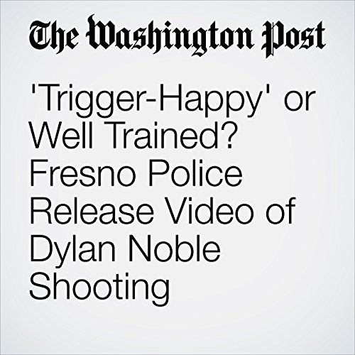 'Trigger-Happy' or Well Trained? Fresno Police Release Video of Dylan Noble Shooting                   By:                                                                                                                                 Michael E. Miller                               Narrated by:                                                                                                                                 Sam Scholl                      Length: 10 mins     Not rated yet     Overall 0.0