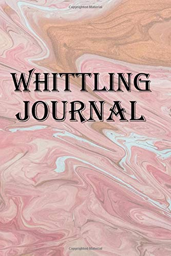 Whittling Journal: Keep track of your whittling creations