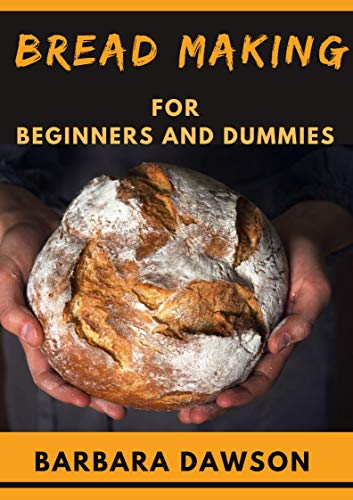 Bread Making For Beginners and Dummies: Perfect Manual To Baking Your Dream Bread!