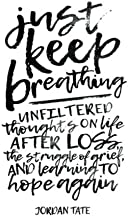 Just Keep Breathing: Unfiltered Thoughts on Life After Loss, the Struggle of Grief, and Learning to Hope Again