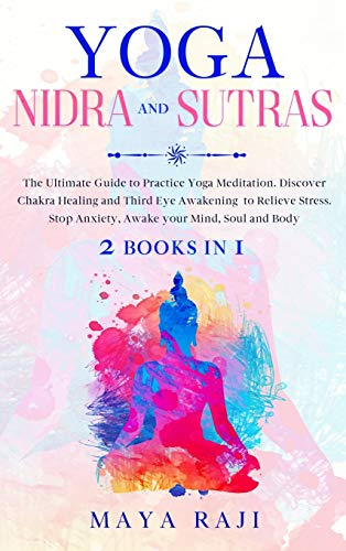 Yoga Nidra and Sutras: The Ultimate Guide to Practice Yoga Meditation. Discover Chakra Healing and Third Eye Awakening to Relieve Stress. Stop Anxiety, Awake your Mind, Soul and Body (2 Books in 1)