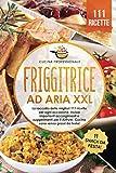friggitrice ad aria xxl: la raccolta delle migliori 111 ricette per ogni occasione. inclusi importanti accorgimenti e suggerimenti per il airfryer. cucina sana senza grassi - bonus: 11 snack da festa!
