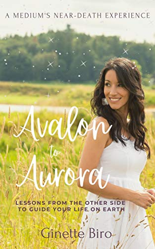 Avalon to Aurora: Lessons From The Other Side To Guide Your Life On Earth: A Medium's Near-Death Experience (English Edition)