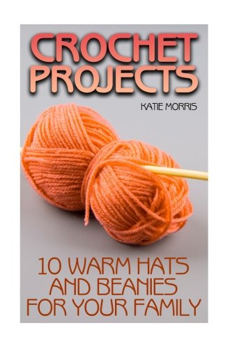 Crochet Projects: 10 Warm Hats and Beanies for Your Family: (Crochet Patterns, Crochet Stitches) (Crochet Book)