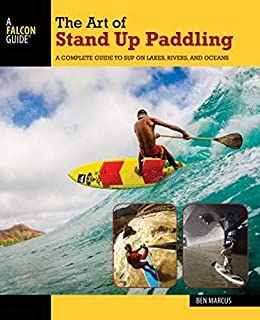The Art of Stand Up Paddling: A Complete Guide to SUP on Lakes, Rivers, and Oceans 2ed
