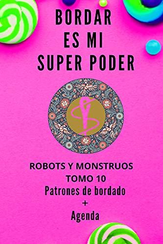 Bordar es mi super poder Robots y Monstruos amorosos: Tomo 10 Patrones y agenda para bordadoras