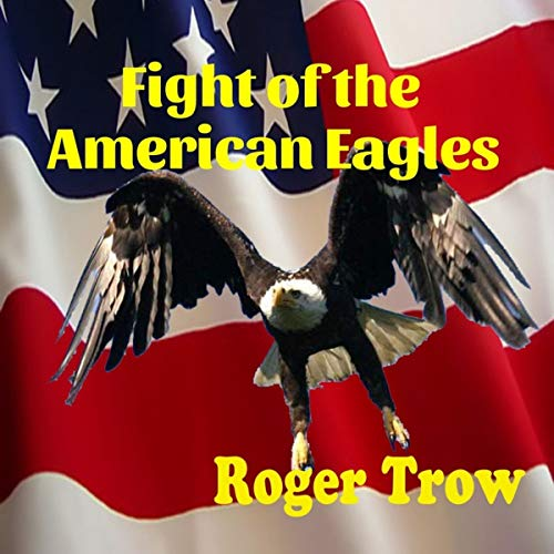 Fight of the American Eagles                   By:                                                                                                                                 Roger Trow                               Narrated by:                                                                                                                                 Derik Hendrickson                      Length: 6 hrs and 57 mins     Not rated yet     Overall 0.0