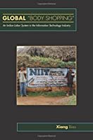 Global Body Shopping: An Indian Labor System in the Information Technology Industry (Information Series) by Xiang Biao(2006-11-26)
