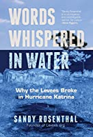 Words Whispered in Water: Why the Levees Broke in Hurricane Katrina (For Fans of The Johnstown Flood)
