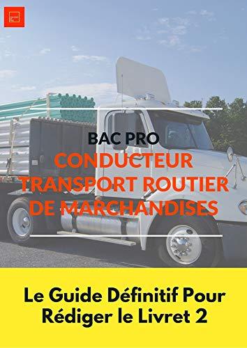 LE GUIDE DEFINITIF POUR RÉDIGER LE LIVRET 2 BAC PRO CONDUCTEUR TRANSPORT ROUTIER DE MARCHANDISES (French Edition)