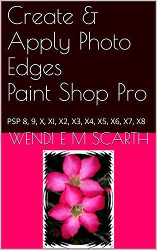 Create & Apply Photo Edges Paint Shop Pro: PSP 8, 9, X, XI, X2, X3, X4, X5, X6, X7, X8 (Paint Shop Pro Made Easy by Wendi E M Scarth Book 64) (English Edition)