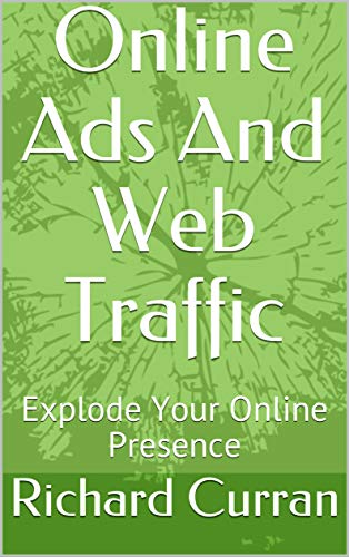Online Ads And Web Traffic: Explode Your Online Presence (English Edition)
