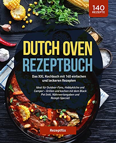 Dutch Oven Rezeptbuch: Das große Kochbuch mit 140 einfachen und leckeren Rezepten: Ideal für Outdoor-Fans, Hobbyköche und Camper – Grillen und kochen mit dem Black Pot