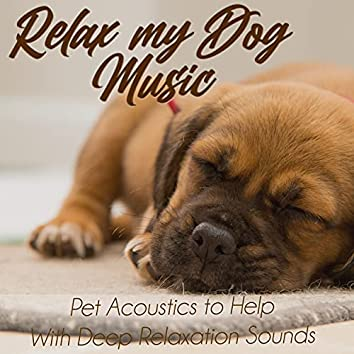 Relax My Dog Music: Pet Acoustics to Help With Deep Relaxation Sounds