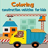 Coloring construction vehicles for kids: Coloring Book with Cranes, Tractors, Dumpers, Trucks and Diggers/ Cars and Vehicles Coloring Books for Kids