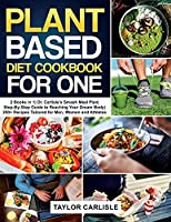 Plant Based Diet Cookbook for One: 2 Books in 1 Dr. Carlisle's Smash Meal Plan Step-By-Step Guide to Reaching Your Dream Body 250+ Recipes Tailored for Men, Women and Athletes (Smash Meal Plan Project)