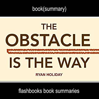 Summary and Analysis: The Obstacle Is the Way by Ryan Holiday                   By:                                                                                                                                 FlashBooks Book Summaries                               Narrated by:                                                                                                                                 Dean Bokhari                      Length: 26 mins     41 ratings     Overall 4.2