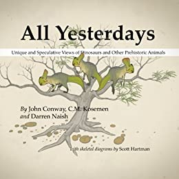 All Yesterdays: Unique and Speculative Views of Dinosaurs and Other Prehistoric Animals by [Darren Naish, C.M. Kosemen, John Conway, Scott Hartman]