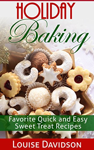 Holiday Baking: Favorite Quick and Easy Sweet Treat Recipes (Holiday Baking Christmas Dessert Cookbooks Book 1)