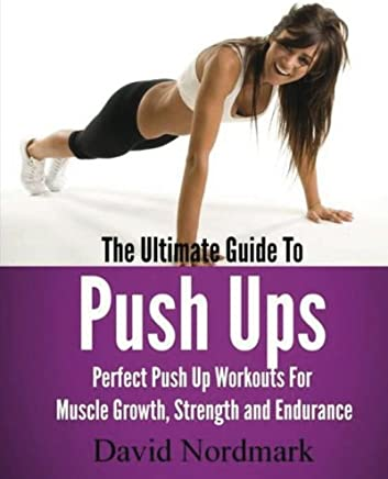 The Ultimate Guide to Pushups: For Beginners to Advanced Athletes, over 65 Pushup Variations to Help You Build a Stronger, More Confident You!: Volume 1