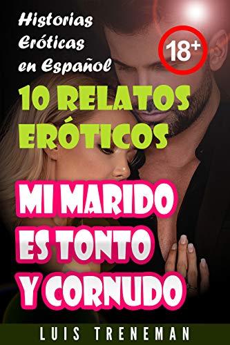 Mi marido es tonto y cornudo: 10 relatos eróticos en español (Esposo Cornudo, Esposa caliente, Humillación, Fantasía erótica, Sexo Interracial, parejas liberales, Infidelidad Consentida)