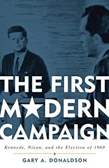 The First Modern Campaign: Kennedy, Nixon, and the Election of 1960 by [Gary A. Donaldson]