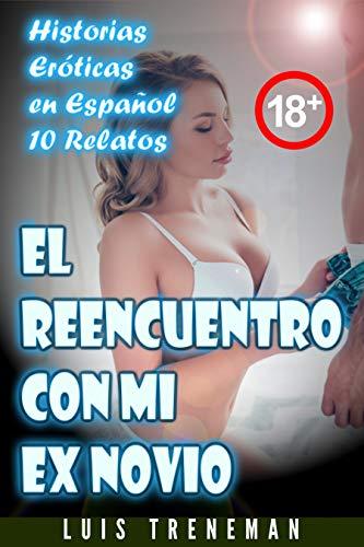 El reencuentro con mi ex novio: 10 relatos eróticos en español (Esposo Cornudo, Esposa caliente, Humillación, Fantasía erótica, Sexo Interracial, parejas liberales, Infidelidad Consentida)
