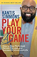 "Play Your ""A"" Game: How to Stay Motivated, Remain Focused, and Succeed in School and life"