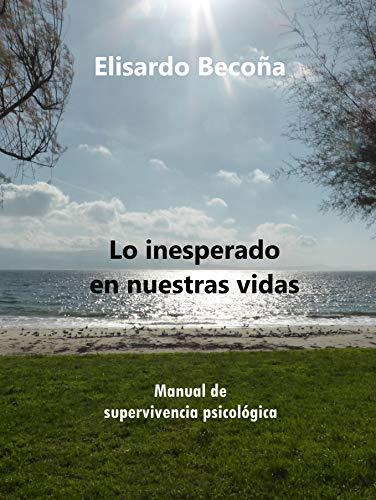Lo inesperado en nuestras vidas: Manual de supervivencia psicológica de [Elisardo Becoña Iglesias]